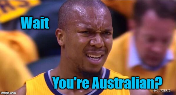 huh | Wait You're Australian? | image tagged in huh | made w/ Imgflip meme maker