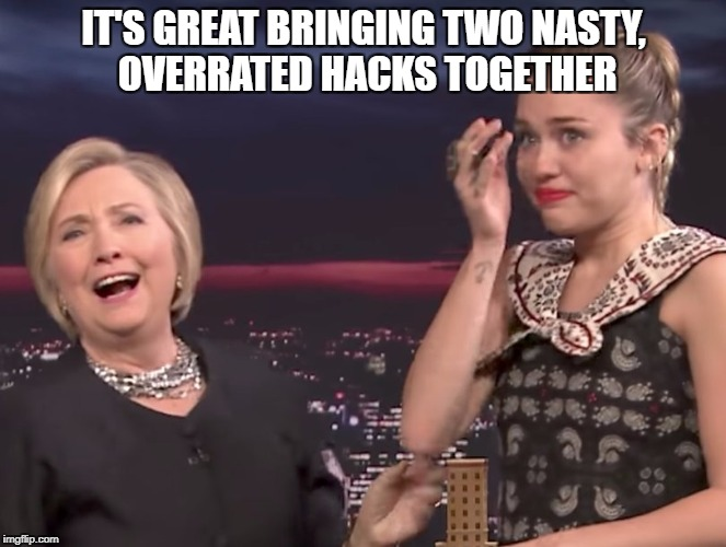IT'S GREAT BRINGING TWO NASTY, OVERRATED HACKS TOGETHER | image tagged in hillary clinton fail,miley cyrus | made w/ Imgflip meme maker