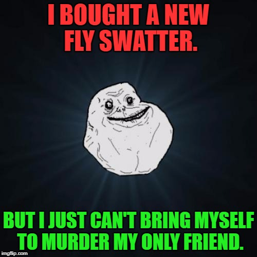 Forever Alone Meme | I BOUGHT A NEW FLY SWATTER. BUT I JUST CAN'T BRING MYSELF TO MURDER MY ONLY FRIEND. | image tagged in memes,forever alone,funny,funny memes,sad,first world problems | made w/ Imgflip meme maker