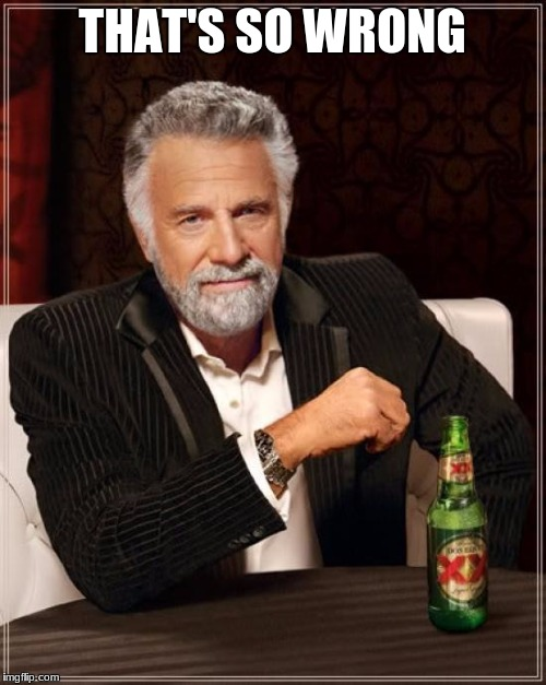 The Most Interesting Man In The World Meme | THAT'S SO WRONG | image tagged in memes,the most interesting man in the world | made w/ Imgflip meme maker