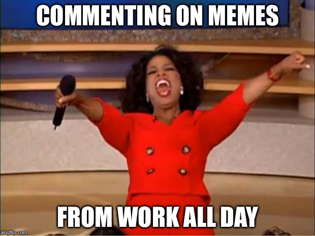 Oprah You Get A Meme | COMMENTING ON MEMES FROM WORK ALL DAY | image tagged in memes,oprah you get a | made w/ Imgflip meme maker