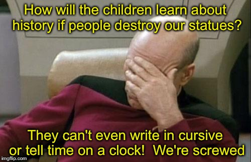 Captain Picard Facepalm Meme | How will the children learn about history if people destroy our statues? They can't even write in cursive or tell time on a clock!  We're sc | image tagged in memes,captain picard facepalm | made w/ Imgflip meme maker