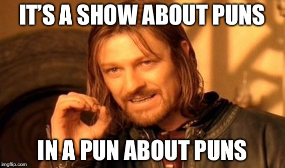 One Does Not Simply Meme | IT'S A SHOW ABOUT PUNS IN A PUN ABOUT PUNS | image tagged in memes,one does not simply | made w/ Imgflip meme maker