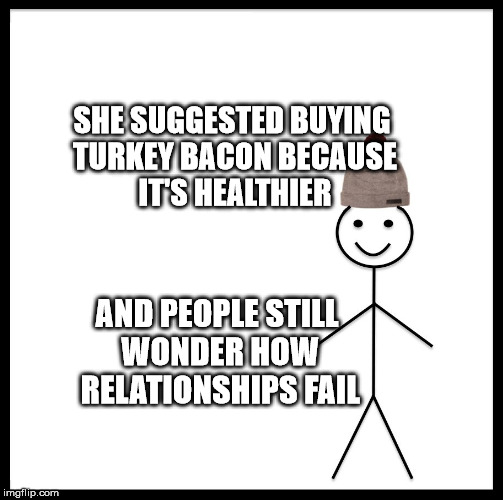 Be Like Bill Meme | SHE SUGGESTED BUYING TURKEY BACON BECAUSE IT'S HEALTHIER AND PEOPLE STILL WONDER HOW RELATIONSHIPS FAIL | image tagged in memes,be like bill | made w/ Imgflip meme maker