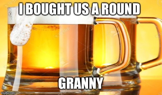 I BOUGHT US A ROUND GRANNY | made w/ Imgflip meme maker