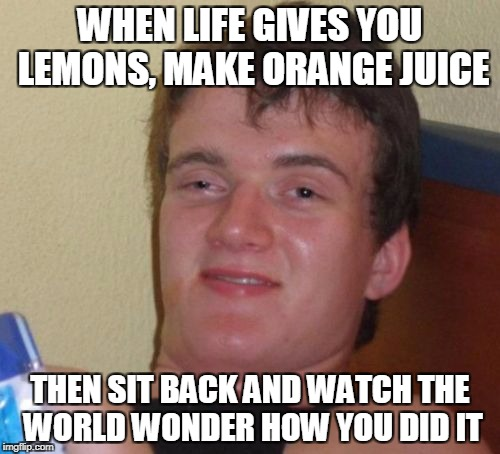 10 Guy Meme | WHEN LIFE GIVES YOU LEMONS, MAKE ORANGE JUICE THEN SIT BACK AND WATCH THE WORLD WONDER HOW YOU DID IT | image tagged in memes,10 guy | made w/ Imgflip meme maker