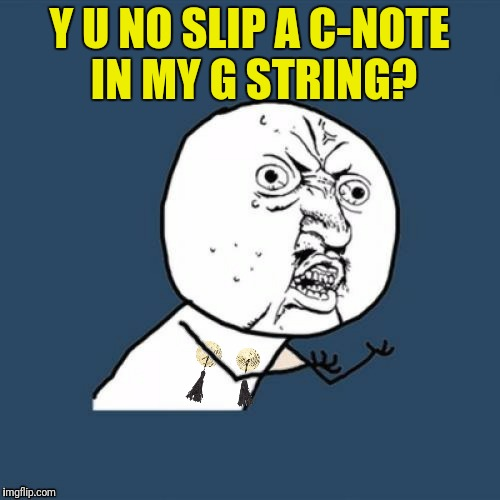Y U NO SLIP A C-NOTE IN MY G STRING? | made w/ Imgflip meme maker