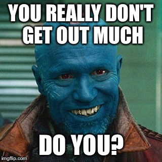 My gentle snowflake | YOU REALLY DON'T GET OUT MUCH DO YOU? | image tagged in yondu,its pouring vodka,liquor license,recluse sheeple,go memes | made w/ Imgflip meme maker