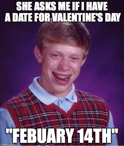 "Bad Luck Brian Meme | SHE ASKS ME IF I HAVE A DATE FOR VALENTINE'S DAY ""FEBUARY 14TH"" 