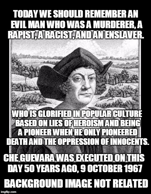 A cause for celebration. | TODAY WE SHOULD REMEMBER AN EVIL MAN WHO WAS A MURDERER, A RAPIST, A RACIST, AND AN ENSLAVER. BACKGROUND IMAGE NOT RELATED WHO IS GLORIFIED  | image tagged in columbus day,celebration,memes,christopher columbus,che guevara | made w/ Imgflip meme maker