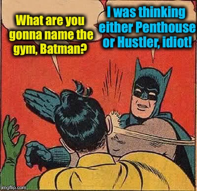 Batman Slapping Robin Meme | What are you gonna name the gym, Batman? I was thinking either Penthouse or Hustler, idiot! | image tagged in memes,batman slapping robin | made w/ Imgflip meme maker
