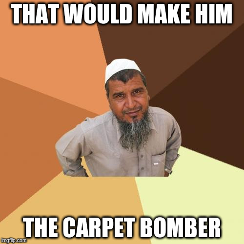 THAT WOULD MAKE HIM THE CARPET BOMBER | made w/ Imgflip meme maker