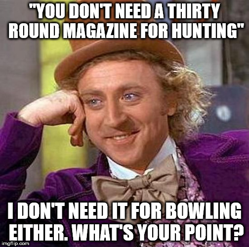 "Creepy Condescending Wonka Meme | ""YOU DON'T NEED A THIRTY ROUND MAGAZINE FOR HUNTING"" I DON'T NEED IT FOR BOWLING EITHER. WHAT'S YOUR POINT? 