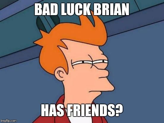 Futurama Fry Meme | BAD LUCK BRIAN HAS FRIENDS? | image tagged in memes,futurama fry | made w/ Imgflip meme maker