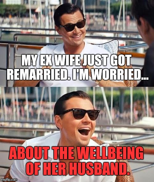 Leonardo Dicaprio Wolf Of Wall Street Meme | MY EX WIFE JUST GOT REMARRIED. I'M WORRIED... ABOUT THE WELLBEING OF HER HUSBAND. | image tagged in memes,leonardo dicaprio wolf of wall street | made w/ Imgflip meme maker