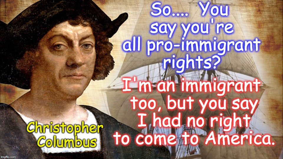 So....  You say you're all pro-immigrant rights? I'm an immigrant too, but you say I had no right to come to America. Christopher Columbus | image tagged in christopher columbus,columbus day,immigration | made w/ Imgflip meme maker