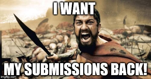 Imgflip doesn't return submissions when they memes get deleted. | I WANT MY SUBMISSIONS BACK! | image tagged in memes,sparta leonidas | made w/ Imgflip meme maker