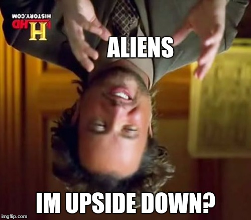 Ancient Aliens Meme | ALIENS IM UPSIDE DOWN? | image tagged in memes,ancient aliens | made w/ Imgflip meme maker