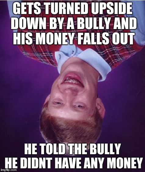 Bad Luck Brian Meme | GETS TURNED UPSIDE DOWN BY A BULLY AND HIS MONEY FALLS OUT HE TOLD THE BULLY HE DIDNT HAVE ANY MONEY | image tagged in memes,bad luck brian | made w/ Imgflip meme maker