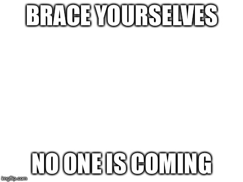 blank white template | BRACE YOURSELVES NO ONE IS COMING | image tagged in blank white template | made w/ Imgflip meme maker