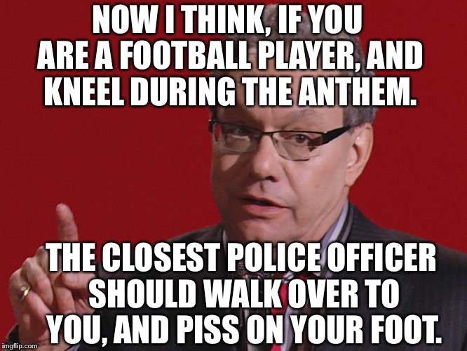Or the nearest Marine. | NOW I THINK, IF YOU ARE A FOOTBALL PLAYER, AND KNEEL DURING THE ANTHEM. THE CLOSEST POLICE OFFICER SHOULD WALK OVER TO YOU, AND PISS ON YOUR | image tagged in crock of meme,lewis black,his words in the palm of my brain,nfl meme,okay | made w/ Imgflip meme maker
