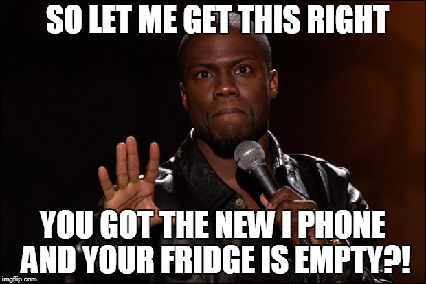 SO LET ME GET THIS RIGHT YOU GOT THE NEW I PHONE AND YOUR FRIDGE IS EMPTY?! | image tagged in kevin hart let me explain | made w/ Imgflip meme maker