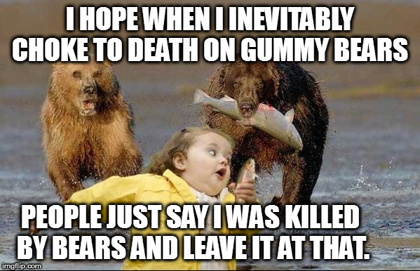 Death By Gummy Bears... HELL NO | I HOPE WHEN I INEVITABLY CHOKE TO DEATH ON GUMMY BEARS PEOPLE JUST SAY I WAS KILLED BY BEARS AND LEAVE IT AT THAT. | image tagged in bears hell no,gummy bears,death,cough,choke | made w/ Imgflip meme maker