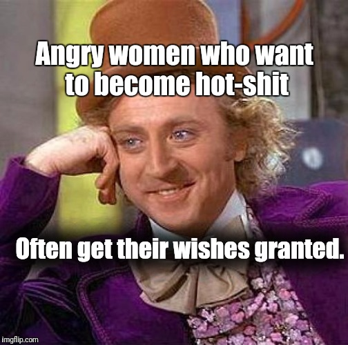 Creepy Condescending Wonka Meme | Angry women who want to become hot-shit Often get their wishes granted. | image tagged in memes,creepy condescending wonka | made w/ Imgflip meme maker