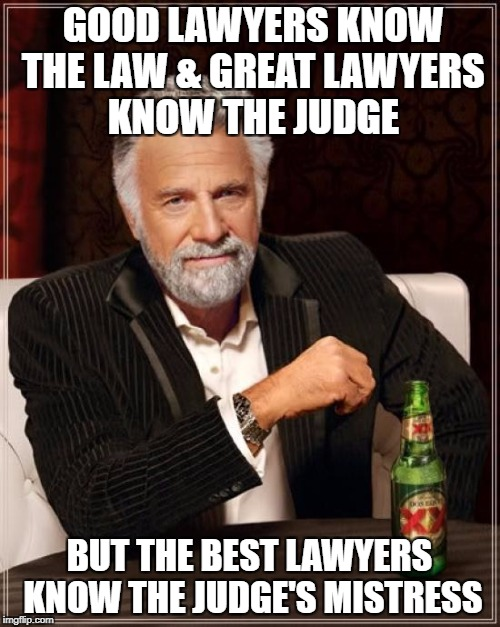 The Most Interesting Man In The World Meme | GOOD LAWYERS KNOW THE LAW & GREAT LAWYERS KNOW THE JUDGE BUT THE BEST LAWYERS KNOW THE JUDGE'S MISTRESS | image tagged in memes,the most interesting man in the world | made w/ Imgflip meme maker