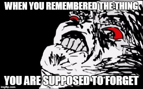 Mega Rage Face | WHEN YOU REMEMBERED THE THING YOU ARE SUPPOSED TO FORGET | image tagged in memes,mega rage face | made w/ Imgflip meme maker