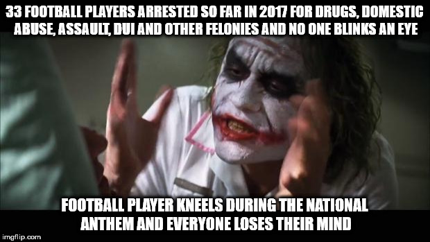 Hypocrisy... | 33 FOOTBALL PLAYERS ARRESTED SO FAR IN 2017 FOR DRUGS, DOMESTIC ABUSE, ASSAULT, DUI AND OTHER FELONIES AND NO ONE BLINKS AN EYE FOOTBALL PLA | image tagged in memes,and everybody loses their minds | made w/ Imgflip meme maker