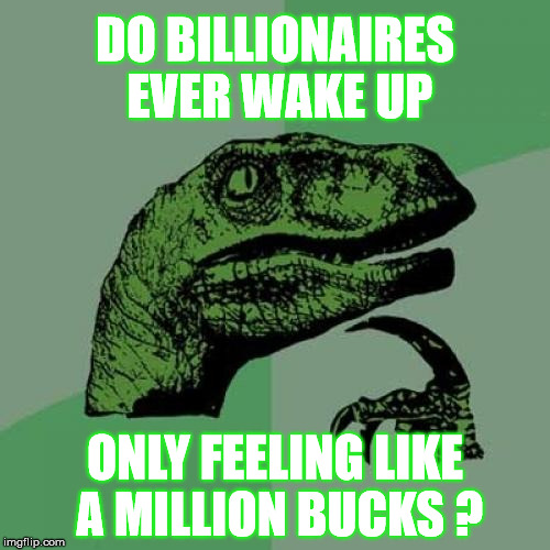 So, how does that make you feel? | DO BILLIONAIRES EVER WAKE UP ONLY FEELING LIKE A MILLION BUCKS ? | image tagged in memes,philosoraptor,money,billionaire | made w/ Imgflip meme maker