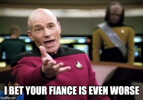 Picard Wtf Meme | I BET YOUR FIANCE IS EVEN WORSE | image tagged in memes,picard wtf | made w/ Imgflip meme maker