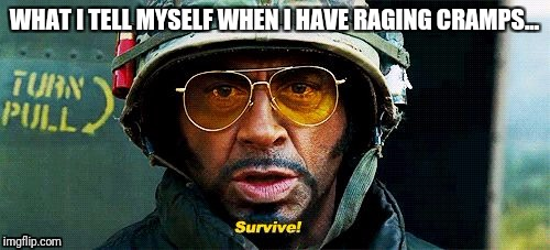 Tropic Thunder Survive | WHAT I TELL MYSELF WHEN I HAVE RAGING CRAMPS... | image tagged in tropic thunder survive,women | made w/ Imgflip meme maker