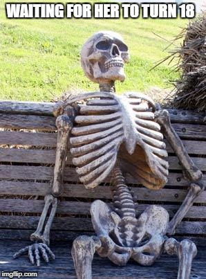 Waiting Skeleton Meme | WAITING FOR HER TO TURN 18 | image tagged in memes,waiting skeleton | made w/ Imgflip meme maker