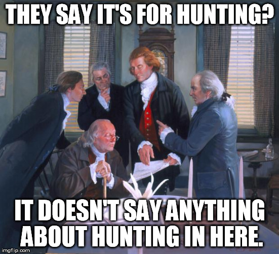 Founding Fathers | THEY SAY IT'S FOR HUNTING? IT DOESN'T SAY ANYTHING ABOUT HUNTING IN HERE. | image tagged in founding fathers | made w/ Imgflip meme maker