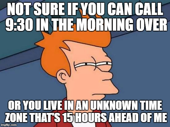 Futurama Fry Meme | NOT SURE IF YOU CAN CALL 9:30 IN THE MORNING OVER OR YOU LIVE IN AN UNKNOWN TIME ZONE THAT'S 15 HOURS AHEAD OF ME | image tagged in memes,futurama fry | made w/ Imgflip meme maker