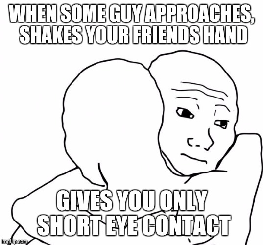 I Know That Feel Bro | WHEN SOME GUY APPROACHES, SHAKES YOUR FRIENDS HAND GIVES YOU ONLY SHORT EYE CONTACT | image tagged in memes,i know that feel bro | made w/ Imgflip meme maker