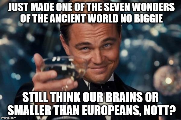 Leonardo Dicaprio Cheers Meme | JUST MADE ONE OF THE SEVEN WONDERS OF THE ANCIENT WORLD NO BIGGIE STILL THINK OUR BRAINS OR SMALLER THAN EUROPEANS, NOTT? | image tagged in memes,leonardo dicaprio cheers | made w/ Imgflip meme maker