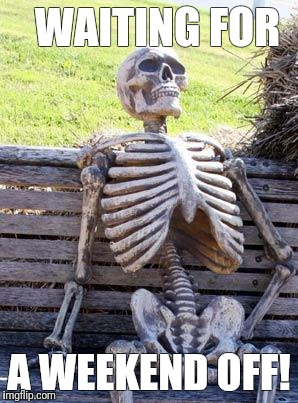 Waiting Skeleton Meme | WAITING FOR A WEEKEND OFF! | image tagged in memes,waiting skeleton | made w/ Imgflip meme maker