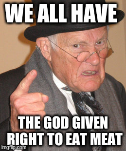 Back In My Day Meme | WE ALL HAVE THE GOD GIVEN RIGHT TO EAT MEAT | image tagged in memes,back in my day | made w/ Imgflip meme maker