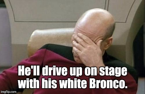 Captain Picard Facepalm Meme | He'll drive up on stage with his white Bronco. | image tagged in memes,captain picard facepalm | made w/ Imgflip meme maker