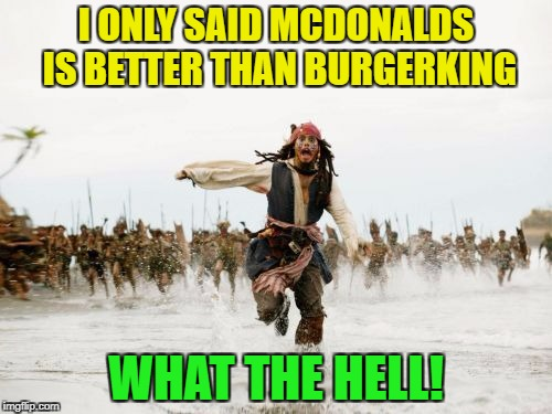 Jack Sparrow Being Chased Meme | I ONLY SAID MCDONALDS IS BETTER THAN BURGERKING WHAT THE HELL! | image tagged in memes,jack sparrow being chased | made w/ Imgflip meme maker