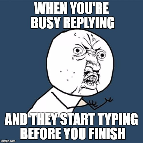 Let Me Finish! | WHEN YOU'RE BUSY REPLYING AND THEY START TYPING BEFORE YOU FINISH | image tagged in reply,text,texting,type,typing | made w/ Imgflip meme maker