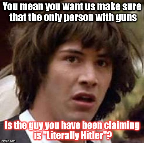 "Conspiracy Keanu Meme | You mean you want us make sure that the only person with guns Is the guy you have been claiming is ""Literally Hitler""? 