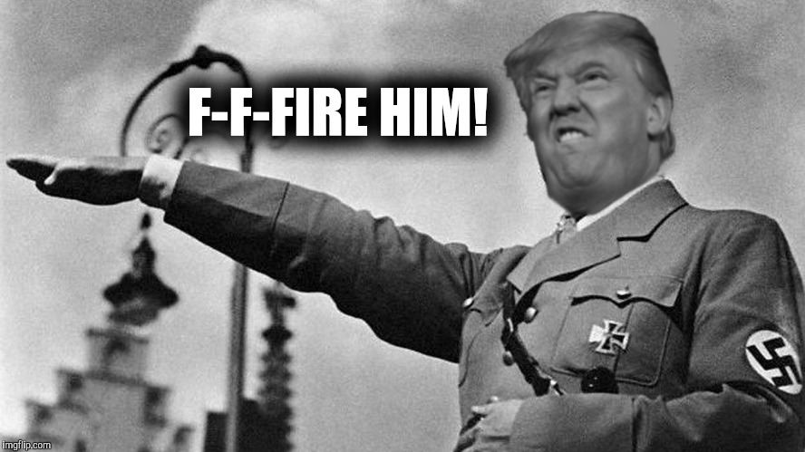 Donald Trump Hitler | F-F-FIRE HIM! | image tagged in donald trump hitler | made w/ Imgflip meme maker