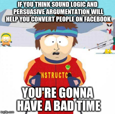 You're gonna have a bad time | IF YOU THINK SOUND LOGIC AND PERSUASIVE ARGUMENTATION WILL HELP YOU CONVERT PEOPLE ON FACEBOOK YOU'RE GONNA HAVE A BAD TIME | image tagged in you're gonna have a bad time | made w/ Imgflip meme maker