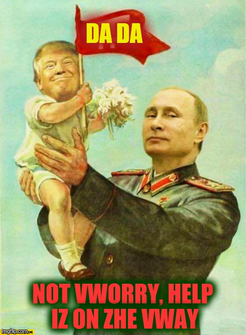putin holding baby donald | DA DA NOT VWORRY, HELP IZ ON ZHE VWAY | image tagged in putin holding baby donald | made w/ Imgflip meme maker