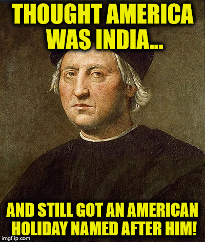 Columbus was lost AF! | THOUGHT AMERICA WAS INDIA... AND STILL GOT AN AMERICAN HOLIDAY NAMED AFTER HIM! | image tagged in christopher columbus,columbus day,memes,funny,america | made w/ Imgflip meme maker