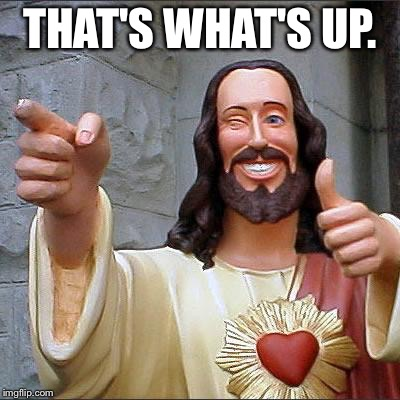 Dude Christ | THAT'S WHAT'S UP. | image tagged in dude christ | made w/ Imgflip meme maker